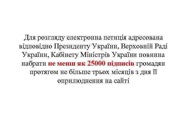 Для розгляду електронна петиція адресована відповідно Президенту України, Верховній Раді України, Кабінету Міністрів України