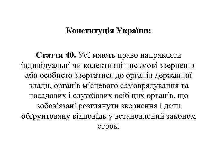 Конституція України: Стаття 40. Усі мають право направляти індивідуальні чи колективні письмові звернення або