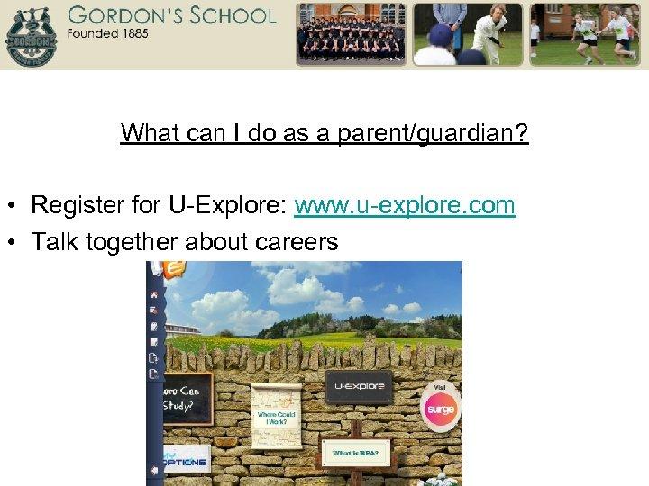 What can I do as a parent/guardian? • Register for U-Explore: www. u-explore. com