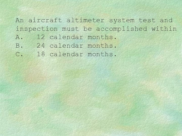 An aircraft altimeter system test and inspection must be accomplished within A. 12 calendar