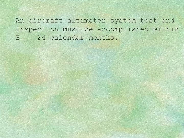 An aircraft altimeter system test and inspection must be accomplished within B. 24 calendar