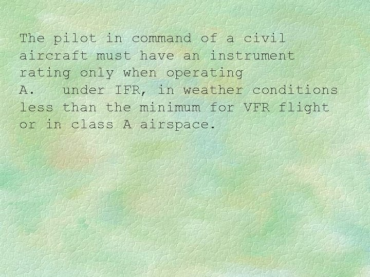 The pilot in command of a civil aircraft must have an instrument rating only