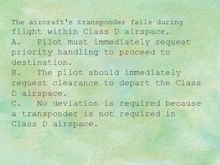 The aircraft's transponder fails during flight within Class D airspace. A. Pilot must immediately