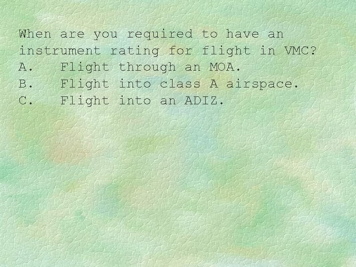 When are you required to have an instrument rating for flight in VMC? A.