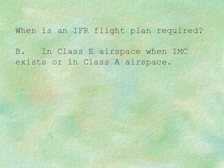 When is an IFR flight plan required? B. In Class E airspace when IMC