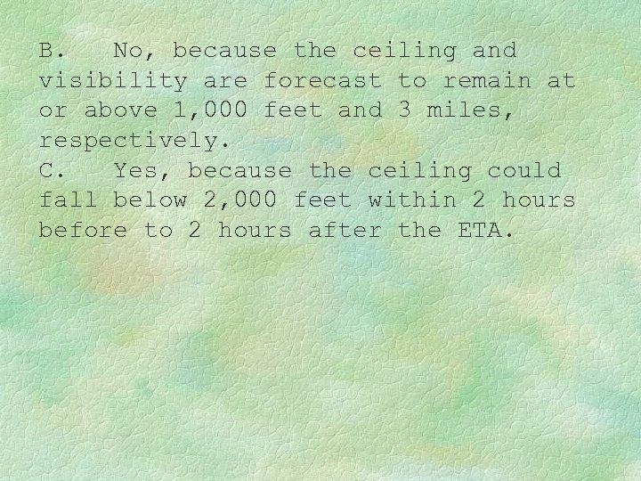 B. No, because the ceiling and visibility are forecast to remain at or above