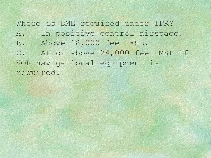 Where is DME required under IFR? A. In positive control airspace. B. Above 18,
