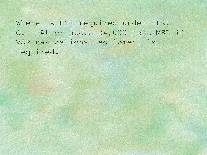 Where is DME required under IFR? C. At or above 24, 000 feet MSL