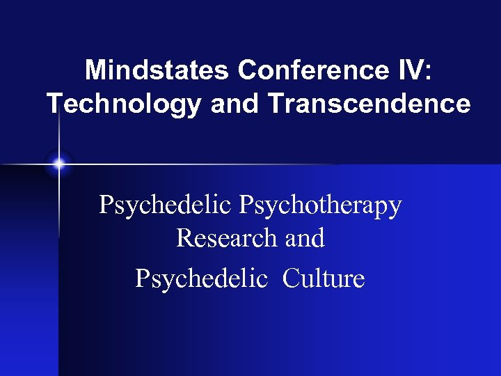 Mindstates Conference IV: Technology and Transcendence Psychedelic Psychotherapy Research and Psychedelic Culture