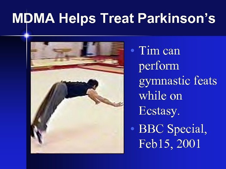 MDMA Helps Treat Parkinson's • Tim can perform gymnastic feats while on Ecstasy. •