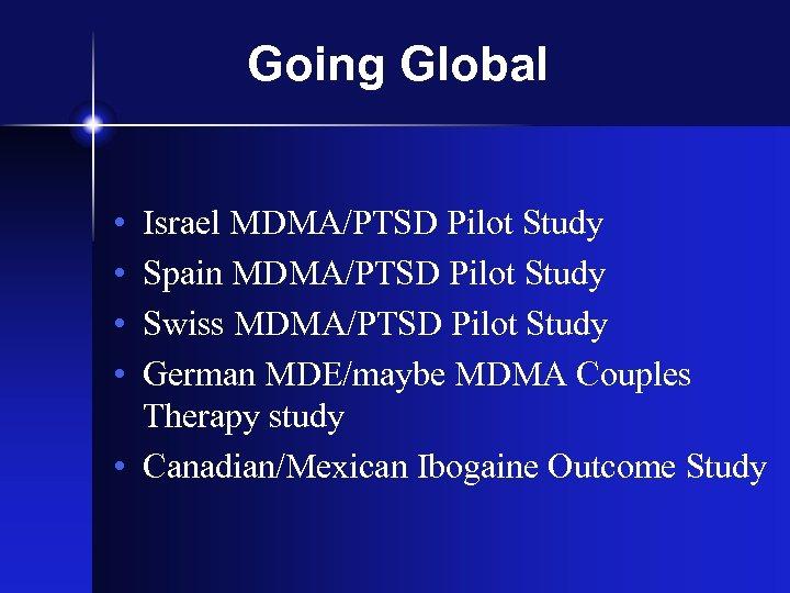 Going Global • • Israel MDMA/PTSD Pilot Study Spain MDMA/PTSD Pilot Study Swiss MDMA/PTSD