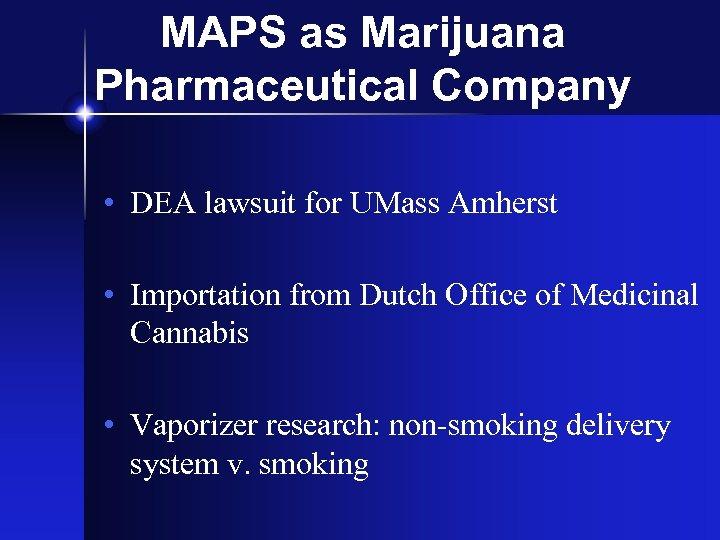 MAPS as Marijuana Pharmaceutical Company • DEA lawsuit for UMass Amherst • Importation from