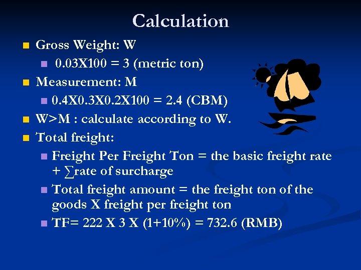 Calculation n n Gross Weight: W n 0. 03 X 100 = 3 (metric