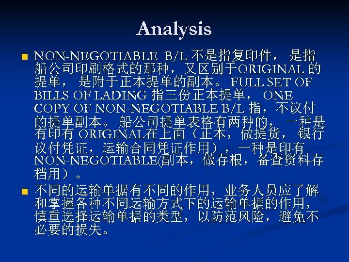 Analysis n n NON-NEGOTIABLE B/L 不是指复印件, 是指 船公司印刷格式的那种,又区别于ORIGINAL 的 提单, 是附于正本提单的副本。 FULL SET OF