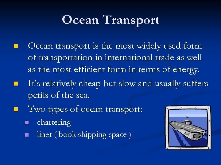 Ocean Transport n n n Ocean transport is the most widely used form of
