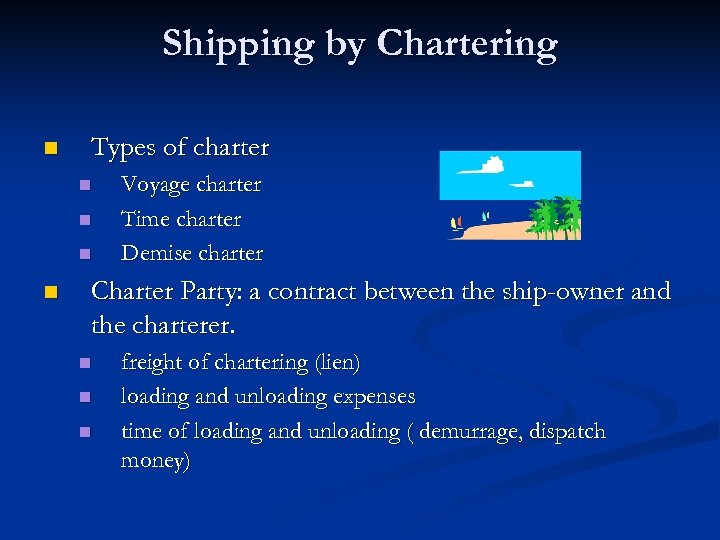 Shipping by Chartering n Types of charter n n Voyage charter Time charter Demise