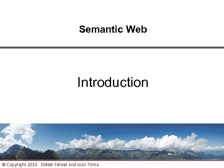 Semantic Web Introduction © Copyright 2010 Dieter Fensel and Ioan Toma