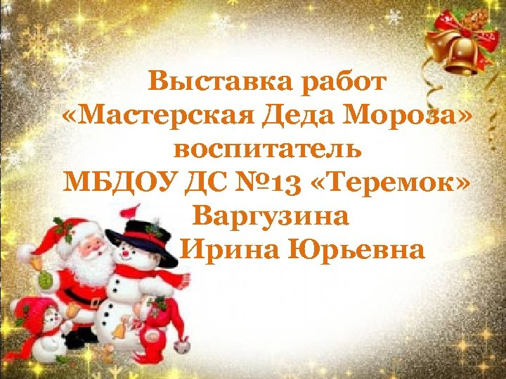 Выставка работ «Мастерская Деда Мороза» воспитатель МБДОУ ДС № 13 «Теремок» Варгузина Ирина Юрьевна