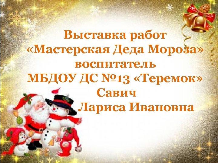 Выставка работ «Мастерская Деда Мороза» воспитатель МБДОУ ДС № 13 «Теремок» Савич Лариса Ивановна
