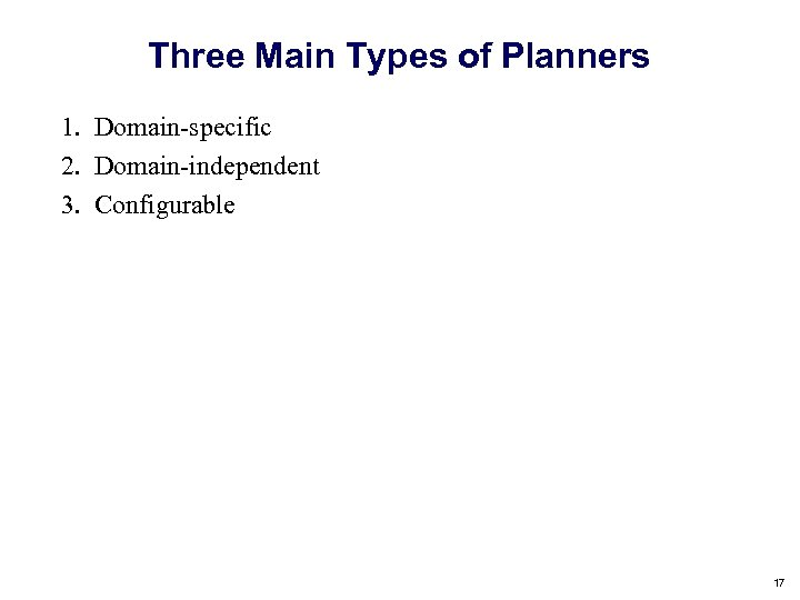 Three Main Types of Planners 1. Domain-specific 2. Domain-independent 3. Configurable 17