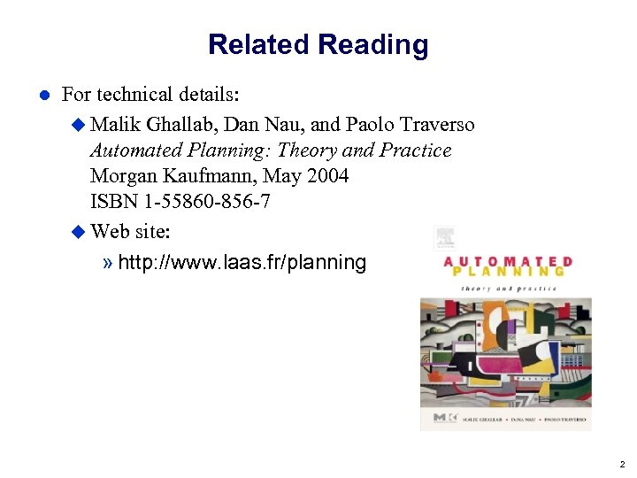 Related Reading For technical details: Malik Ghallab, Dan Nau, and Paolo Traverso Automated Planning:
