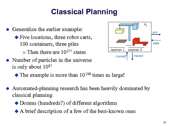 Classical Planning Generalize the earlier example: Five locations, three robot carts, 100 containers, three
