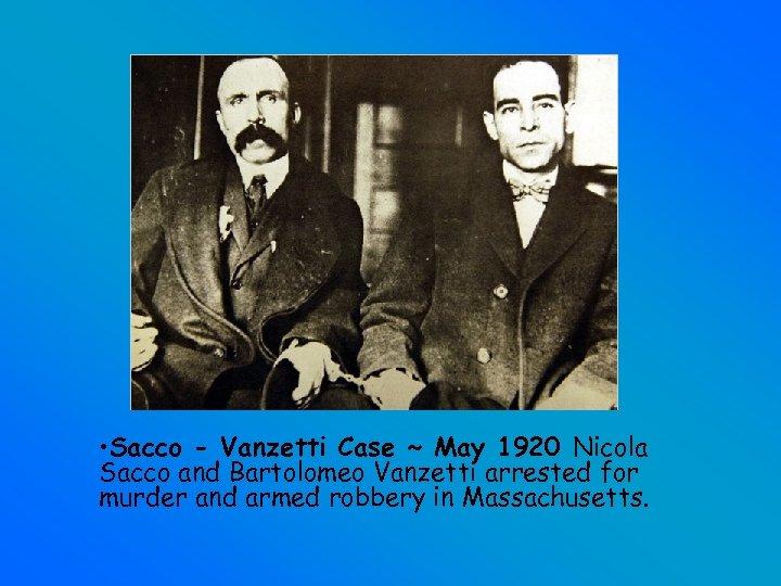• Sacco - Vanzetti Case ~ May 1920 Nicola Sacco and Bartolomeo Vanzetti