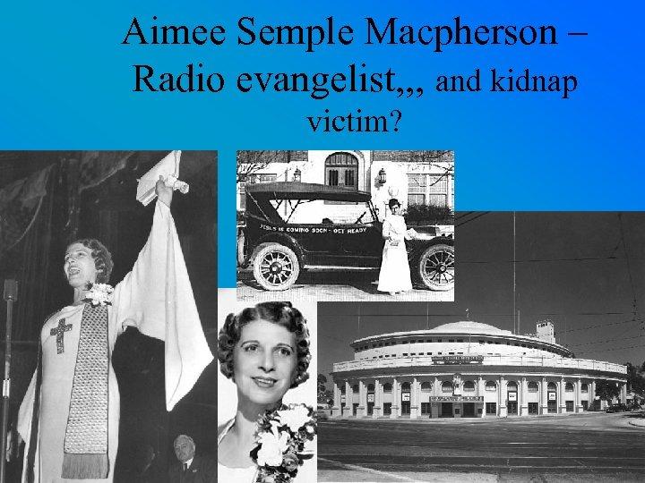 Aimee Semple Macpherson – Radio evangelist, , , and kidnap victim?