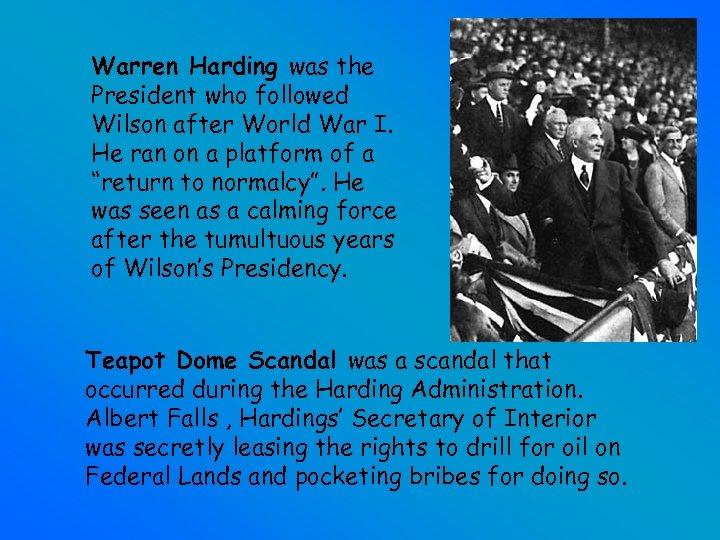 Warren Harding was the President who followed Wilson after World War I. He ran