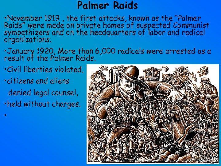 "Palmer Raids • November 1919 , the first attacks, known as the ""Palmer Raids"""