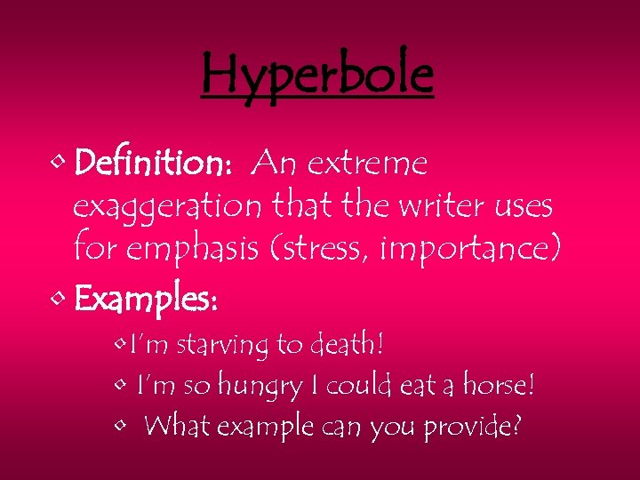 Hyperbole • Definition: An extreme exaggeration that the writer uses for emphasis (stress, importance)