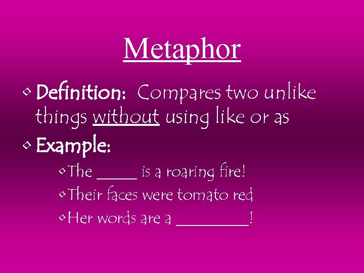 Metaphor • Definition: Compares two unlike things without using like or as • Example: