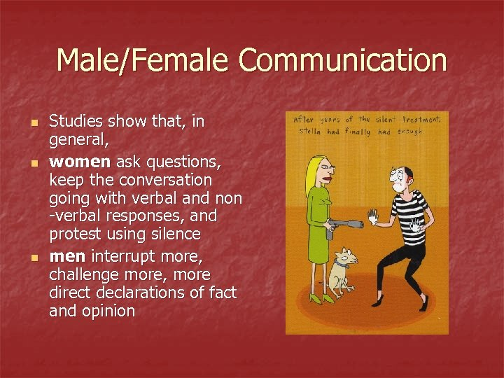 Male/Female Communication n Studies show that, in general, women ask questions, keep the conversation