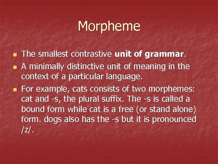 Morpheme n n n The smallest contrastive unit of grammar. A minimally distinctive unit