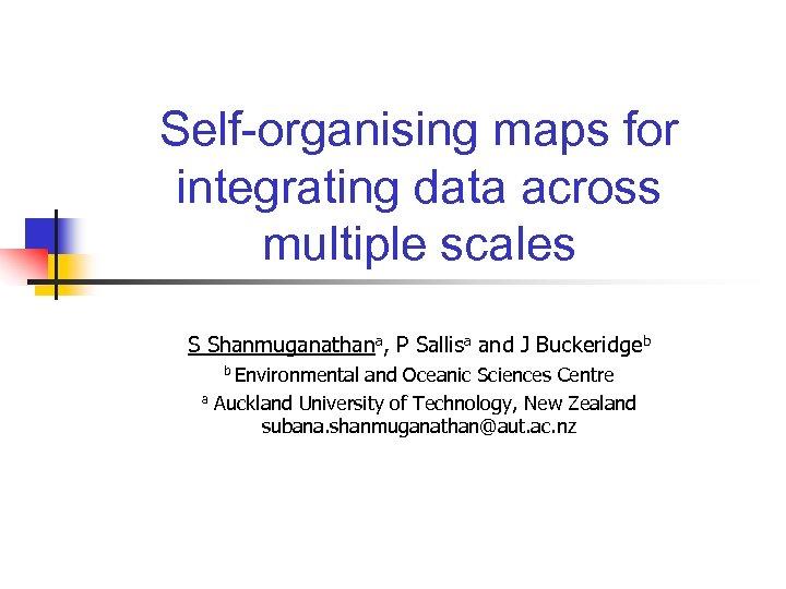 Self-organising maps for integrating data across multiple scales S Shanmuganathana, P Sallisa and J