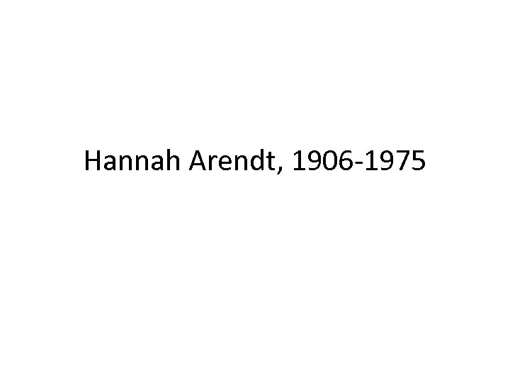 Hannah Arendt, 1906 -1975