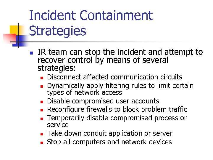 Incident Containment Strategies n IR team can stop the incident and attempt to recover