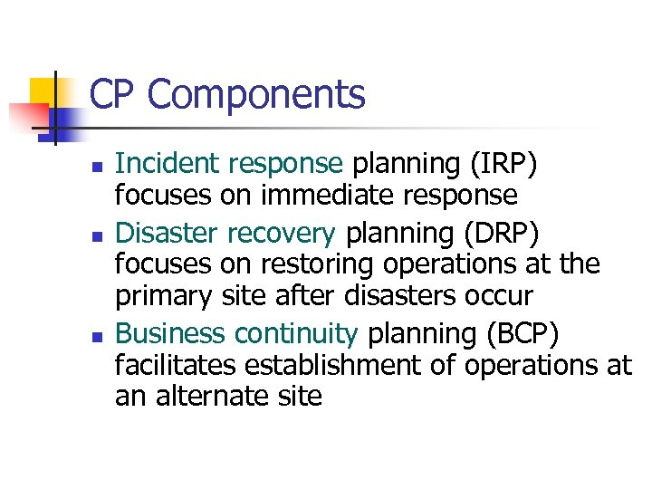 CP Components n n n Incident response planning (IRP) focuses on immediate response Disaster