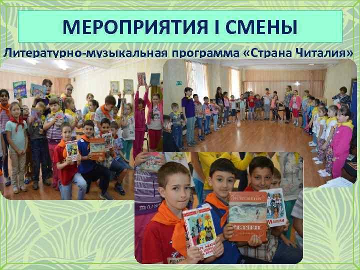 МЕРОПРИЯТИЯ I СМЕНЫ Литературно-музыкальная программа «Страна Читалия»