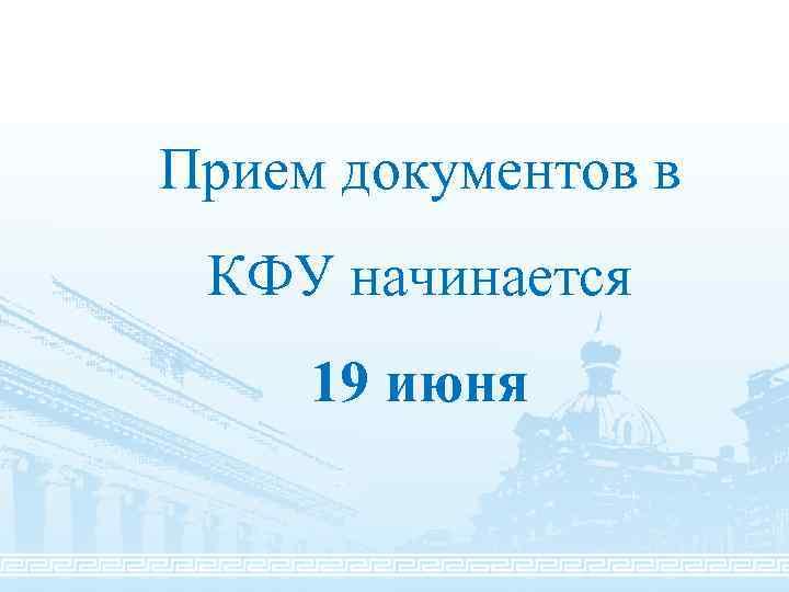 Прием документов в КФУ начинается 19 июня
