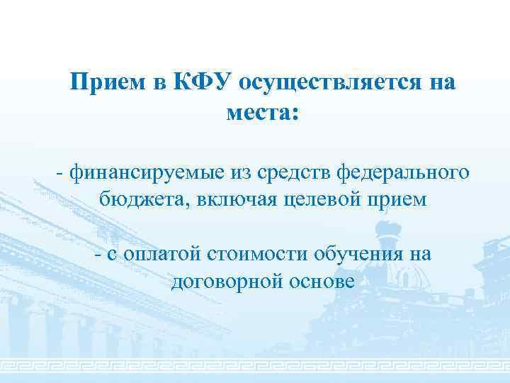 Прием в КФУ осуществляется на места: - финансируемые из средств федерального бюджета, включая целевой