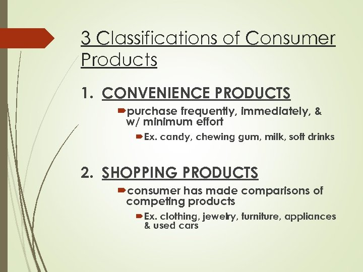 3 Classifications of Consumer Products 1. CONVENIENCE PRODUCTS purchase frequently, immediately, & w/ minimum