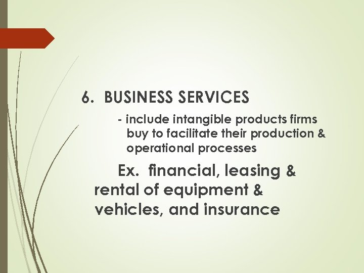 6. BUSINESS SERVICES - include intangible products firms buy to facilitate their production &