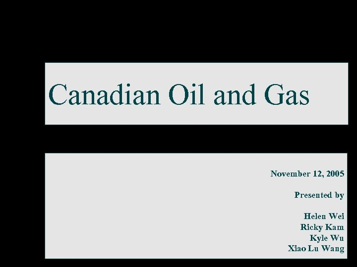 Canadian Oil and Gas November 12, 2005 Presented by Helen Wei Ricky Kam Kyle