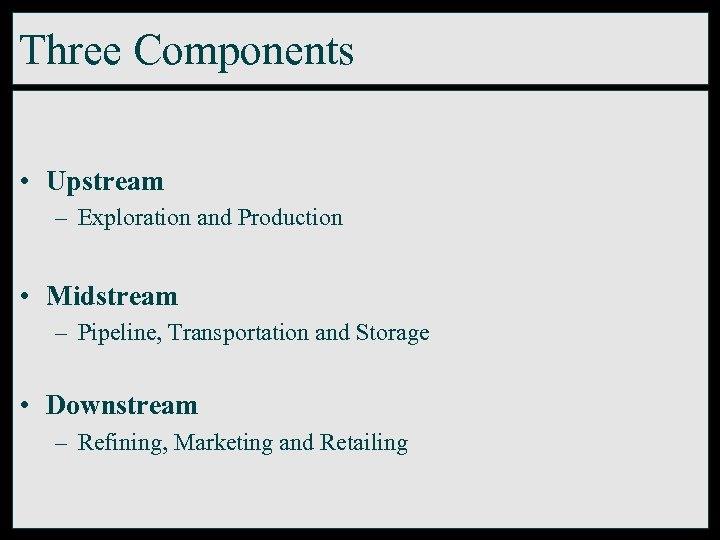 Three Components • Upstream – Exploration and Production • Midstream – Pipeline, Transportation and
