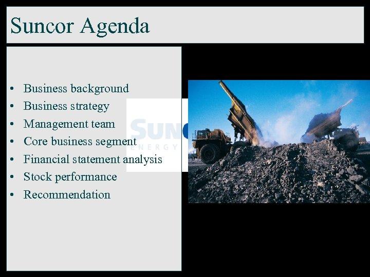 Suncor Agenda • • Business background Business strategy Management team Core business segment Financial