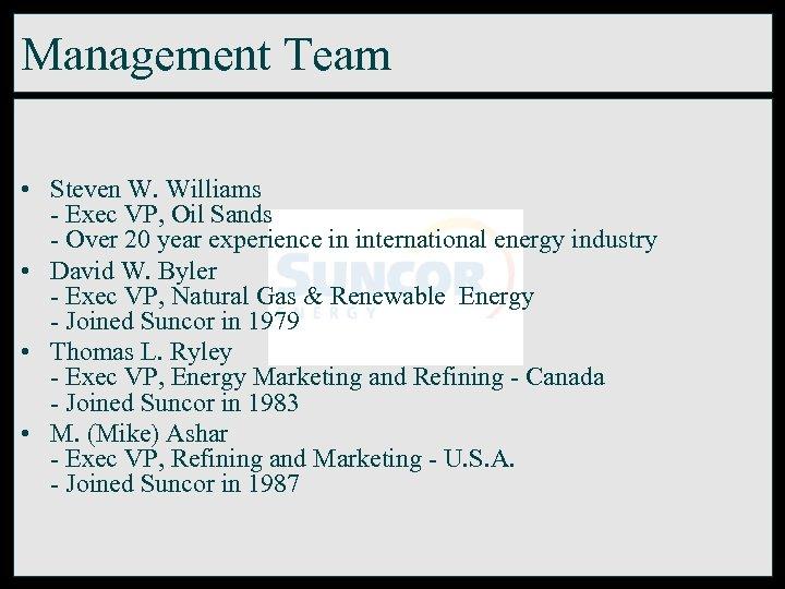 Management Team • Steven W. Williams - Exec VP, Oil Sands - Over 20
