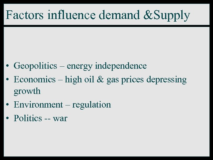 Factors influence demand &Supply • Geopolitics – energy independence • Economics – high oil