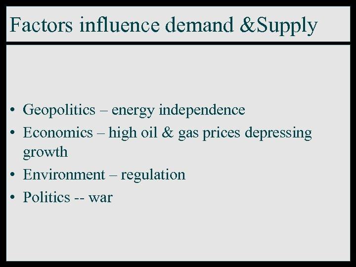 Factors influence demand &Supply • Geopolitics – energy independence • Economics – high oil