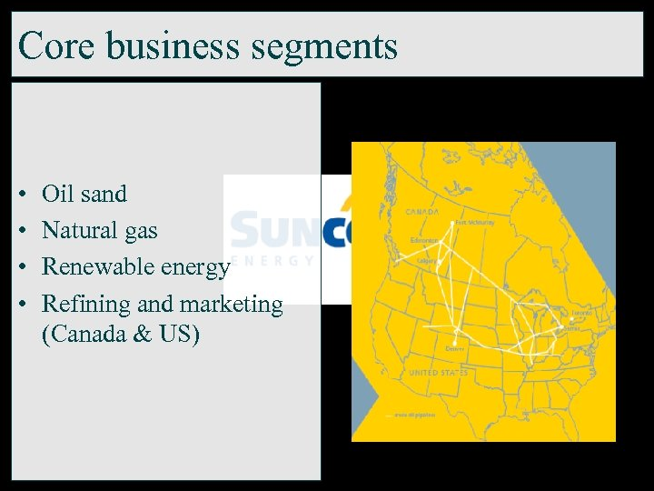 Core business segments • • Oil sand Natural gas Renewable energy Refining and marketing